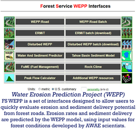 Water Erosion Prediction Project (WEPP) is a set of interfaces designed to allow users to quickly evaluate erosion and sediment delivery potential from forest roads. Erosion rates and sedimetn delivery are predicted by the WEPP model, using input values for forest conditions developed by AWAE scientists.